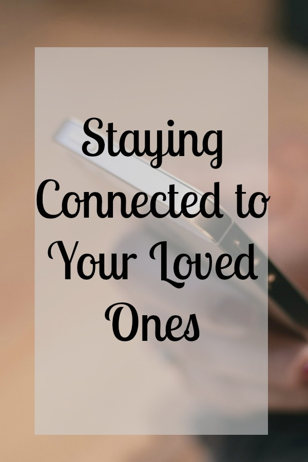 Staying Connected to Your Loved Ones
