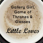 Gallery Girl, Game of Thrones and Glasses #LittleLoves