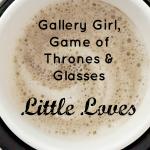 Gallery Girl, Game of Thrones and Glasses #LittleLoves
