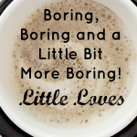Boring, Boring and a Little Bit More Boring! #LittleLoves