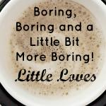 Boring, Boring and a Little Bit More Boring! #LittleLoves
