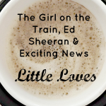 The Girl On The Train, Ed Sheeran and Exciting News #LittleLoves