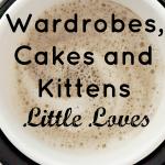 Wardrobes, Cakes and Kittens #LittleLoves