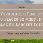 Yorkshire's Finest: 6 Places To Visit In England's Largest County