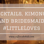 Cocktails, Kimonos and Bridesmaids | Little Loves