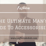 The Ultimate Man's Guide to Accessorising