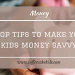 Five Top Tips To Make Your Kids Money Savvy