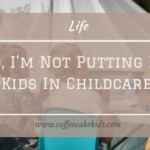 No, I'm Not Putting My Kids In Childcare.