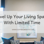 Level Up Your Living Space With Limited Time