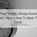 Is Your Family Always Running Late? Here's How To Beat The Clock