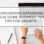Considering Expanding Your Home Business: Top Tips for Growth