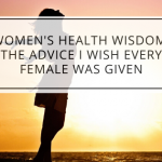 Women's Health Wisdom: The Advice I Wish Every Female Was Given