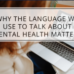 Why The Language We Use To Talk About Mental Health Matters