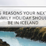 5 Reasons Your Next Family Holiday Should be in Iceland