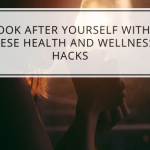 Look After Yourself With These Health and Wellness Hacks